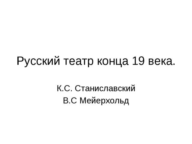 Русский театр конца 19 века. К.С. Станиславский В.С Мейерхольд