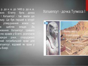 Хатшепсут - дочка Тутмоса I Від 1504 р. до н. е. до 1483 р. до н. е. володарк