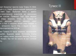Тутмос III Після смерті Хатшепсут престол посів Тутмос III (1504-1450 pp. до