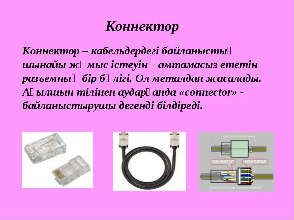 Коннектор Коннектор – кабельдердегі байланыстың шынайы жұмыс істеуін қамтамас...