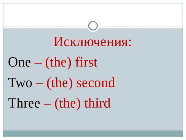 Исключения: One – (the) first Two – (the) second Three – (the) third