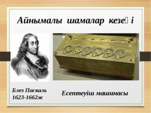 Айнымалы шамалар кезеңі Блез Паскаль 1623-1662ж Есептеуіш машинасы