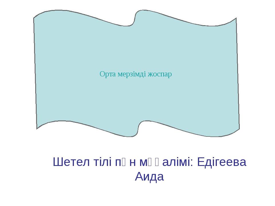 Шетел тілі пән мұғалімі: Едігеева Аида Орта мерзімді жоспар