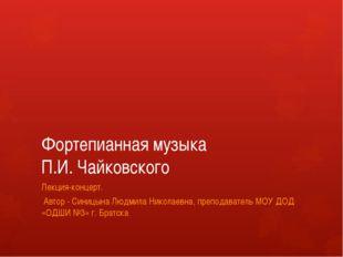 Фортепианная музыка П.И. Чайковского Лекция-концерт. Автор - Синицына Людмила