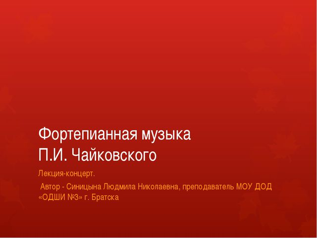 Фортепианная музыка П.И. Чайковского Лекция-концерт. Автор - Синицына Людмила...