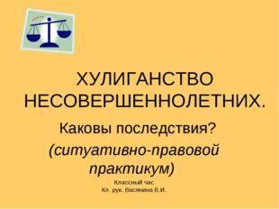 ХУЛИГАНСТВО НЕСОВЕРШЕННОЛЕТНИХ. Каковы последствия? (ситуативно-правовой прак