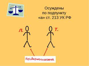 Осуждены по подпункту «а» ст. 213 УК РФ Л. Т.