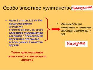 Особо злостное хулиганство Часть3 статьи 213 УК РФ предусматривает уголовную