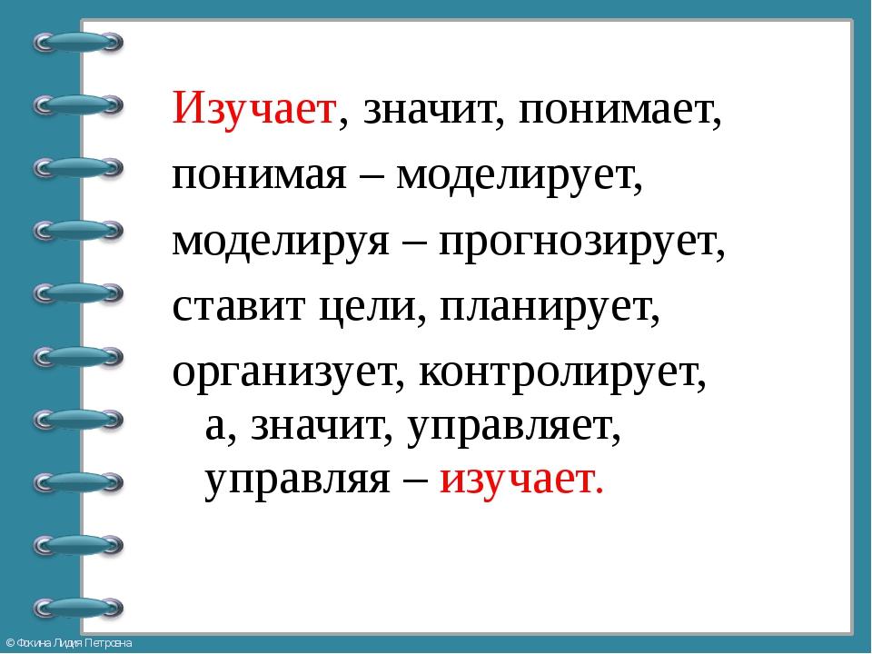 Изучает, значит, понимает, понимая – моделирует, моделируя – прогнозирует, ст...