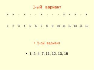 1-ый вариант 2-ой вариант 1, 2, 4, 7, 11, 12, 13, 15 ++-+--+---++