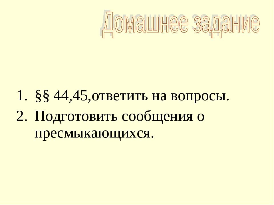 §§ 44,45,ответить на вопросы. Подготовить сообщения о пресмыкающихся.