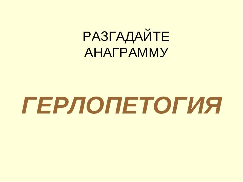 ГЕРЛОПЕТОГИЯ РАЗГАДАЙТЕ АНАГРАММУ