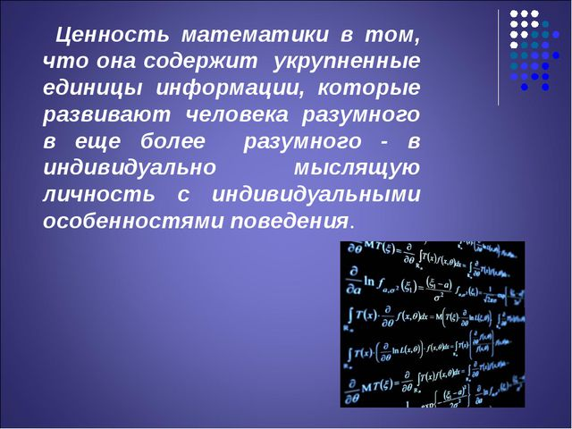 Ценность математики в том, что она содержит укрупненные единицы информации,...