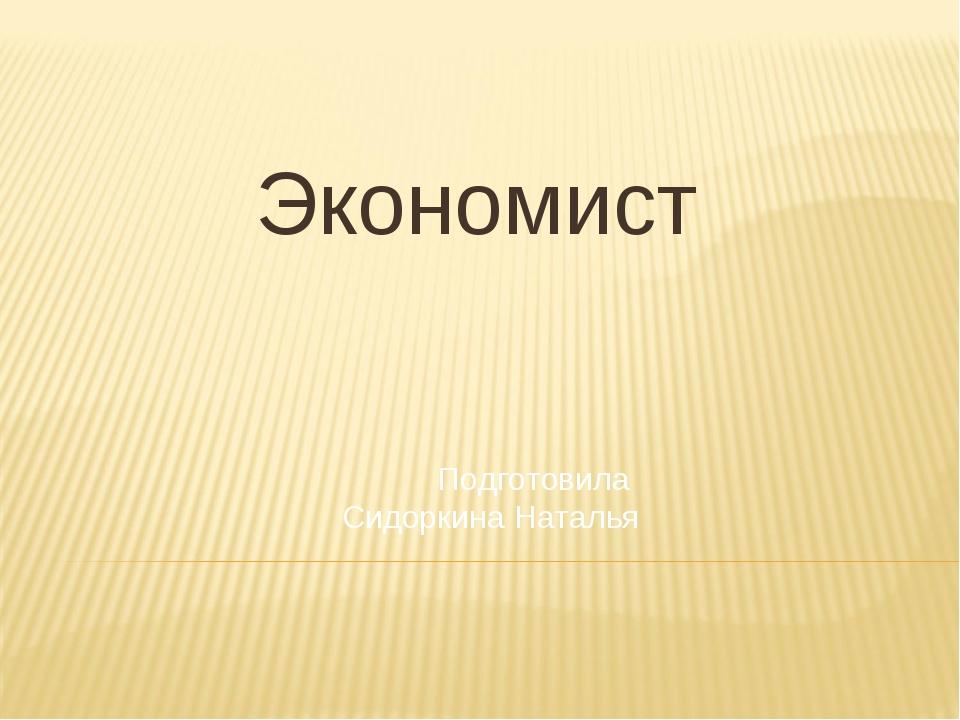 Экономист Подготовила Сидоркина Наталья