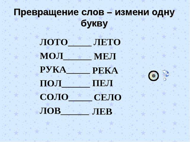 Превращение слов – измени одну букву ЛОТО_____ МОЛ______ РУКА_____ ПОЛ______...
