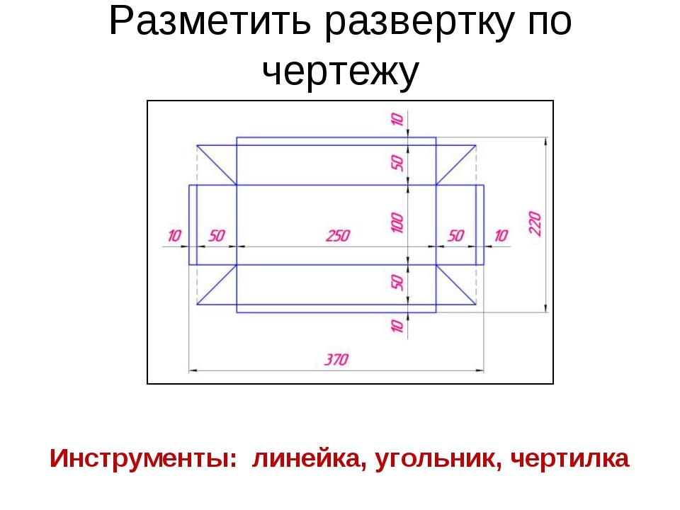 Разметить развертку по чертежу Инструменты: линейка, угольник, чертилка