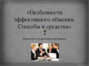 «Особенности эффективного общения. Способы и средства» Психолого-педагогическ