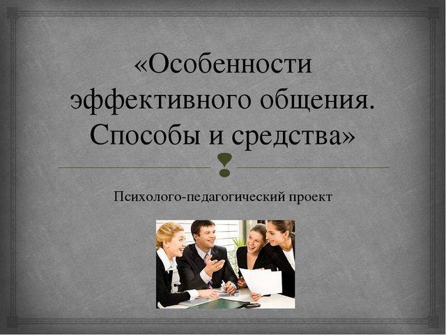 «Особенности эффективного общения. Способы и средства» Психолого-педагогическ...