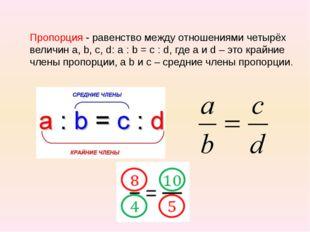 Пропорция - равенство между отношениями четырёх величин а, b, c, d: a : b = c