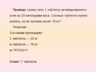 Пример:нужно пить 1 таблетку активированного угля на 10 килограмм веса. Скол