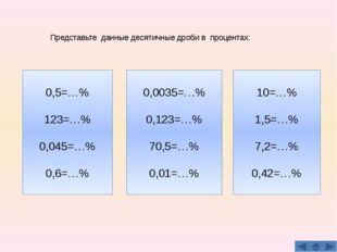 Представьте данные десятичные дроби в процентах: 0,5=…% 123=…% 0,045=…% 0,6=…