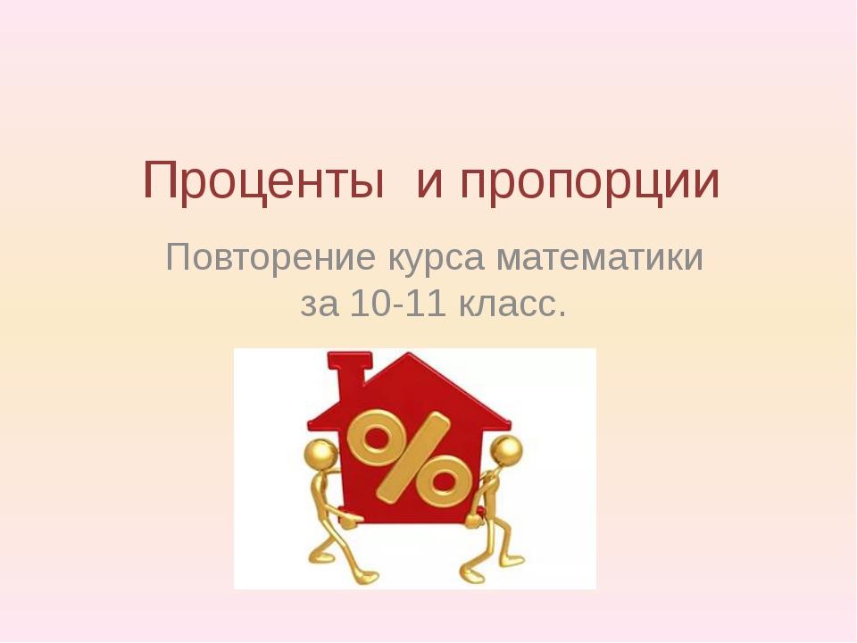 Проценты и пропорции Повторение курса математики за 10-11 класс.
