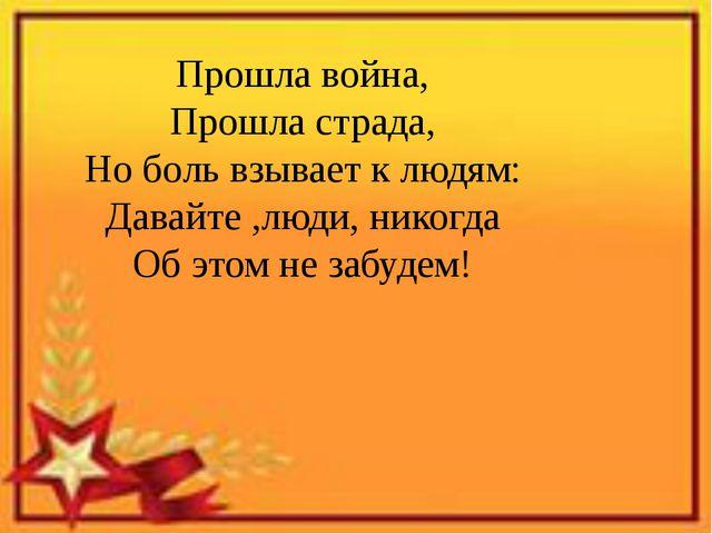 Прошла война, Прошла страда, Но боль взывает к людям: Давайте ,люди, никогда...