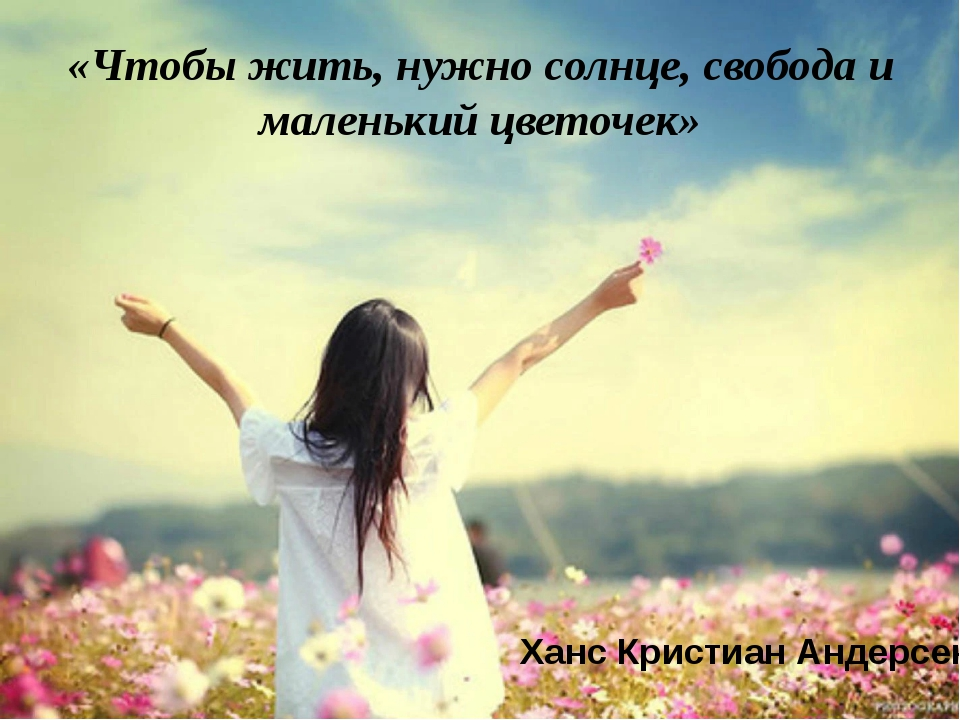 «Чтобы жить, нужно солнце, свобода и маленький цветочек» Ханс Кристиан Андерсен