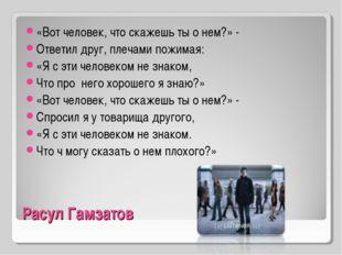 Расул Гамзатов «Вот человек, что скажешь ты о нем?» - Ответил друг, плечами п