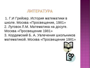 1. Г.И Грейзер. История математики в школе. Москва «Просвещение, 1981» 2. Лу