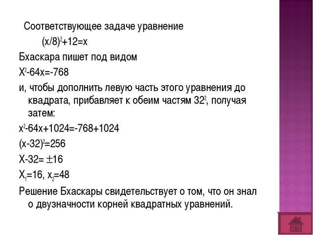 Соответствующее задаче уравнение (х/8)2+12=х Бхаскара пишет под видом Х2-64х...