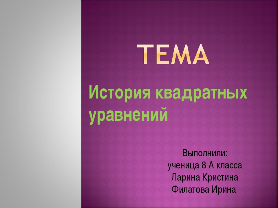 История квадратных уравнений Выполнили: ученица 8 А класса Ларина Кристина Фи...
