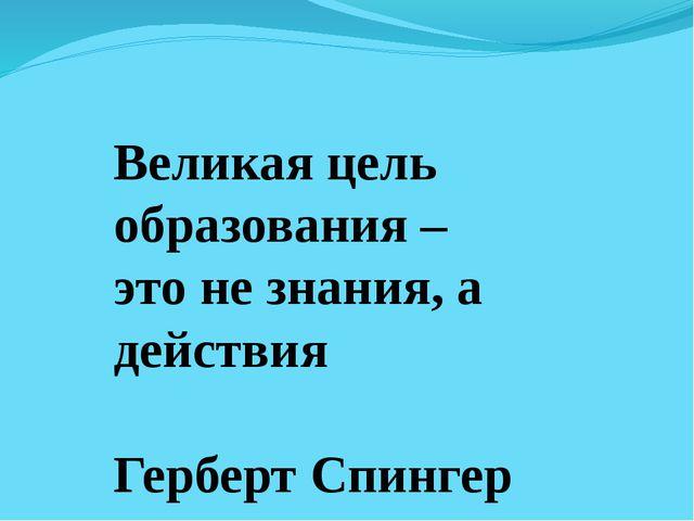Великая цель образования – это не знания, а действия Герберт Спингер