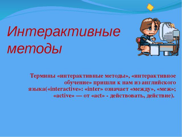 Интерактивные методы Термины «интерактивные методы», «интерактивное обучение»...
