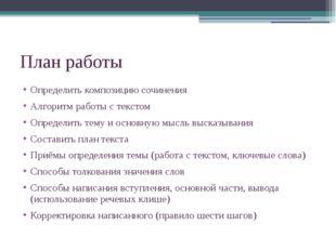 План работы Определить композицию сочинения Алгоритм работы с текстом Определ