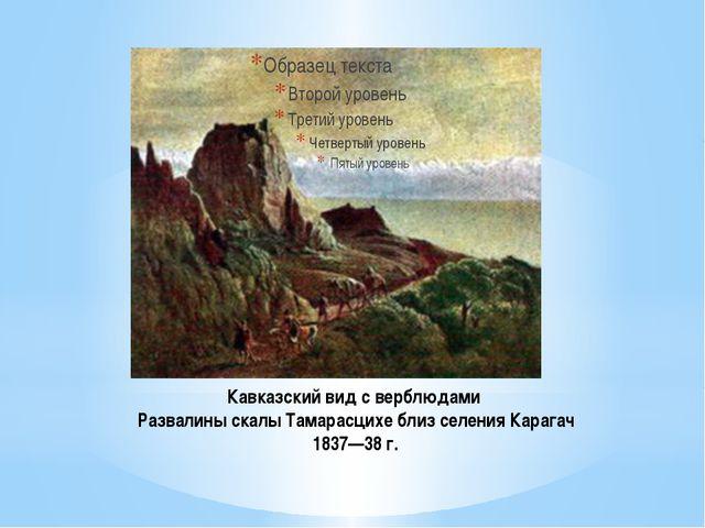 Кавказский вид с верблюдами Развалины скалы Тамарасцихе близ селения Карагач...