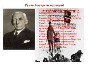 """Руаль Амундсен зерттеуші .Норвегиядан(1910) """"Фрам"""" кемесіменАнтарктикағаатт"""