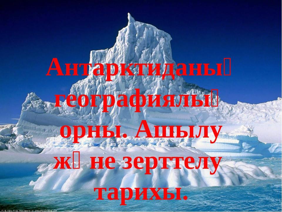 Антарктиданың географиялық орны. Ашылу және зерттелу тарихы.