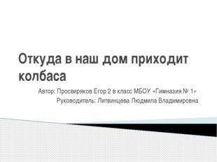Откуда в наш дом приходит колбаса Автор: Просвиряков Егор 2 в класс МБОУ «Гим