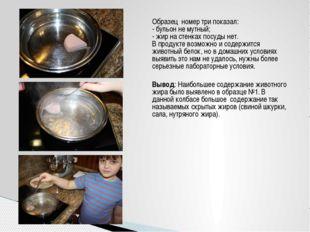 Образец номер три показал: - бульон не мутный; - жир на стенках посуды нет. В