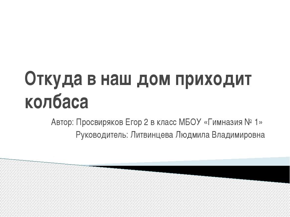 Откуда в наш дом приходит колбаса Автор: Просвиряков Егор 2 в класс МБОУ «Гим...