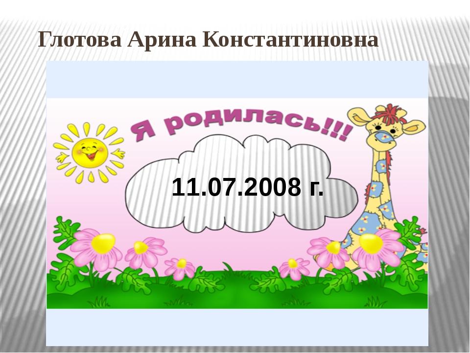 Глотова Арина Константиновна 11.07.2008 г.