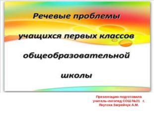 Презентацию подготовила учитель-логопед СОШ №21 г. Якутска Загрейчук А.М.