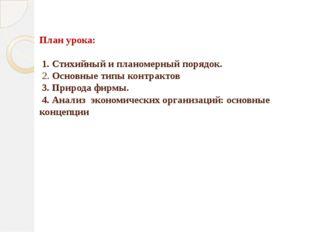План урока: 1. Стихийный и планомерный порядок. 2. Основные типы контрактов 3