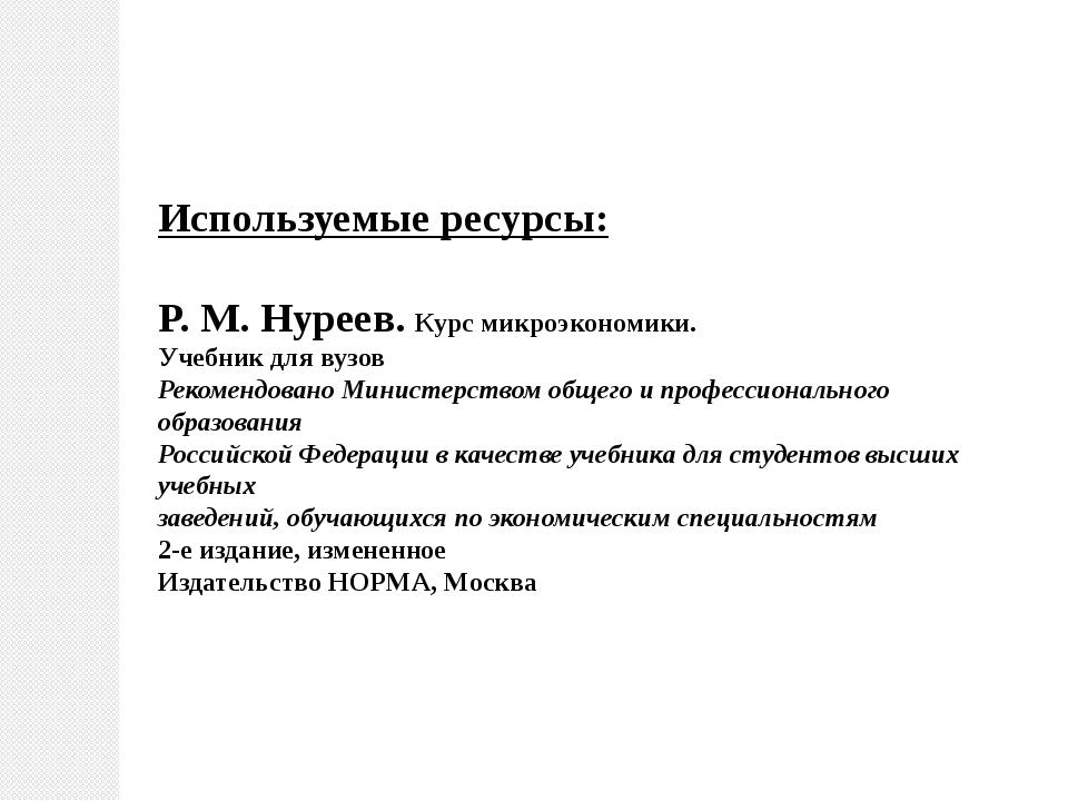 Используемые ресурсы: P. M. Нуреев. Курс микроэкономики. Учебник для вузов Ре...