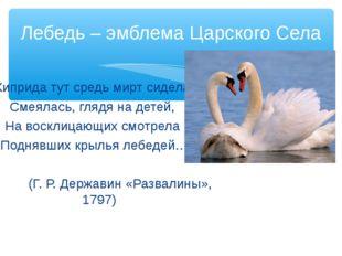 Лебедь – эмблема Царского Села Киприда тут средь мирт сидела, Смеялась, глядя