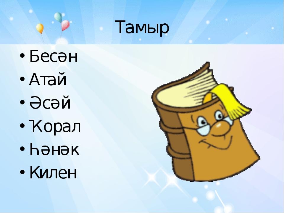 Тамыр Бесән Атай Әсәй Ҡорал Һәнәк Килен