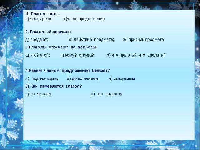 1. Глагол – это… в) часть речи; г)член предложения 2. Глагол обозначает: д)...