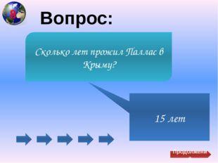 Вопрос: 15 лет Сколько лет прожил Паллас в Крыму? Продолжение 8