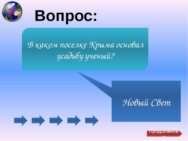 Вопрос: Новый Свет В каком поселке Крыма основал усадьбу ученый? Продолжение 7